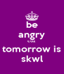 be angry coz tomorrow is skwl - Personalised Poster A4 size