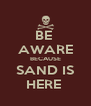 BE  AWARE BECAUSE SAND IS HERE  - Personalised Poster A4 size