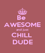 Be  AWESOME and just CHILL  DUDE - Personalised Poster A4 size