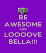 BE AWESOME AND LOOOOVE BELLA!!! - Personalised Poster A4 size