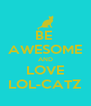 BE  AWESOME AND LOVE LOL-CATZ - Personalised Poster A4 size