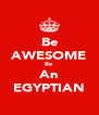 Be AWESOME Be An EGYPTIAN - Personalised Poster A4 size