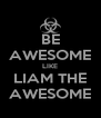 BE AWESOME LIKE LIAM THE AWESOME - Personalised Poster A4 size
