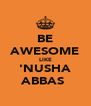 BE AWESOME LIKE 'NUSHA ABBAS♡ - Personalised Poster A4 size