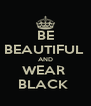 BE  BEAUTIFUL  AND WEAR  BLACK  - Personalised Poster A4 size
