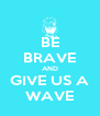 BE BRAVE AND GIVE US A WAVE - Personalised Poster A4 size