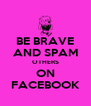 BE BRAVE AND SPAM OTHERS ON FACEBOOK - Personalised Poster A4 size