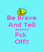 Be Brave And Tell Badmind Fck  Off!! - Personalised Poster A4 size