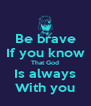 Be brave If you know That God Is always With you - Personalised Poster A4 size