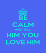 BE CALM AND TELL HIM YOU LOVE HIM - Personalised Poster A4 size