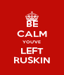 BE CALM YOU'VE LEFT RUSKIN - Personalised Poster A4 size