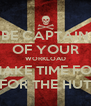 BE CAPTAIN OF YOUR WORKLOAD MAKE TIME FOR FOR THE HUT - Personalised Poster A4 size