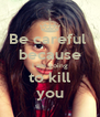 Be careful  because I am going to kill you - Personalised Poster A4 size