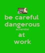 be careful  dangerous scientist at  work - Personalised Poster A4 size
