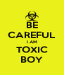 BE CAREFUL I AM TOXIC BOY - Personalised Poster A4 size