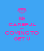 BE CAREFUL IM COMING TO GET U - Personalised Poster A4 size