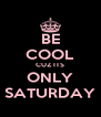 BE COOL CUZ ITS ONLY SATURDAY - Personalised Poster A4 size