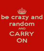 be crazy and random AND CARRY ON - Personalised Poster A4 size