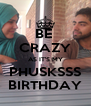 BE  CRAZY AS IT'S MY PHUSKSSS BIRTHDAY - Personalised Poster A4 size