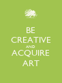 BE CREATIVE AND ACQUIRE ART - Personalised Poster A4 size