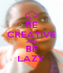 BE CREATIVE AND BE LAZY - Personalised Poster A4 size