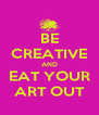 BE CREATIVE AND EAT YOUR ART OUT - Personalised Poster A4 size