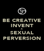 BE CREATIVE INVENT A SEXUAL PERVERSION - Personalised Poster A4 size