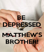 BE  DEPRESSED BE MATTHEW'S BROTHER! - Personalised Poster A4 size