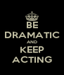 BE DRAMATIC AND KEEP ACTING - Personalised Poster A4 size
