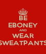 BE EBONEY AND WEAR SWEATPANTS - Personalised Poster A4 size
