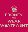 BE EBONEY AND WEAR SWEATPASNTS - Personalised Poster A4 size