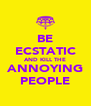 BE ECSTATIC AND KILL THE ANNOYING PEOPLE - Personalised Poster A4 size
