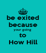 be exited because your going  to How Hill - Personalised Poster A4 size