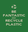 BE FANTASTIC AND RECYCLE PLASTIC - Personalised Poster A4 size