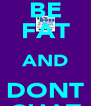 BE FAT AND DONT CHAT - Personalised Poster A4 size