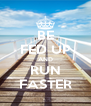 BE FED UP AND RUN FASTER - Personalised Poster A4 size