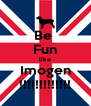 Be  Fun like Imogen !!!!!!!!!!!!! - Personalised Poster A4 size