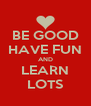 BE GOOD HAVE FUN AND LEARN LOTS - Personalised Poster A4 size