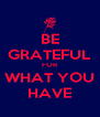 BE GRATEFUL FOR WHAT YOU HAVE - Personalised Poster A4 size