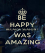 BE  HAPPY BECAUSE SEASON 1 WAS AMAZING - Personalised Poster A4 size