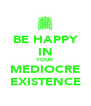 BE HAPPY IN YOUR MEDIOCRE EXISTENCE - Personalised Poster A4 size