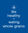 Be healthy by eating whole grains - Personalised Poster A4 size
