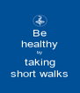 Be healthy by taking short walks - Personalised Poster A4 size