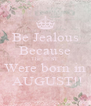 Be Jealous Because The BEST  Were born in  AUGUST!! - Personalised Poster A4 size