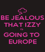 BE JEALOUS THAT IZZY IS  GOING TO  EUROPE - Personalised Poster A4 size
