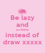Be lazy and scribble instead of draw xxxxx - Personalised Poster A4 size