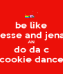 be like jesse and jena AN do da c cookie dance - Personalised Poster A4 size
