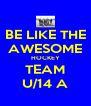 BE LIKE THE AWESOME HOCKEY TEAM U/14 A - Personalised Poster A4 size