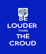 BE LOUDER  THAN THE CROUD - Personalised Poster A4 size