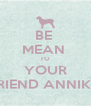BE  MEAN  TO YOUR FRIEND ANNIKA - Personalised Poster A4 size